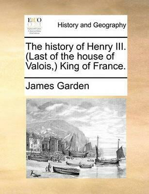 The History of Henry III. (Last of the House of Valois, ) King of France. by Jam