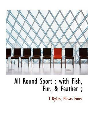 All Round Sport: With Fish, Fur, & Feather; by T. Dykes (English) Paperback Book
