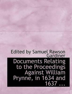 Documents Relating to the Proceedings Against William Prynne, in 1634 and 1637 .