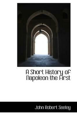 NEW A Short History of Napoleon the First by John Robert Seeley Paperback Book (