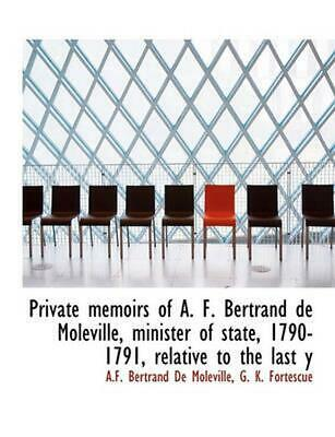 Private Memoirs of A. F. Bertrand De Moleville, Minister of State, 1790-1791, Re