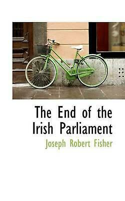 End of the Irish Parliament by Joseph Robert Fisher (English) Paperback Book Fre