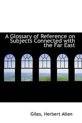 A Glossary of Reference on Subjects Connected with the Far East by Giles Herbert