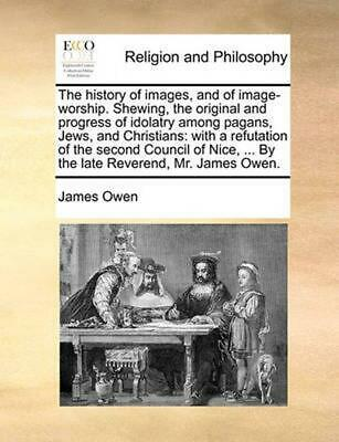 The History of Images, and of Image-Worship. Shewing, the Original and Progress