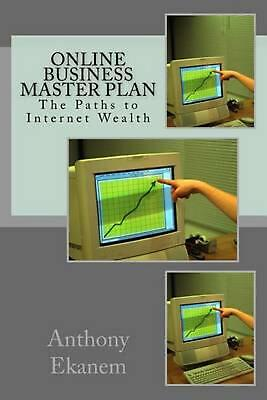 Online Business Master Plan: The Paths to Internet Wealth by Anthony Ekanem (Eng