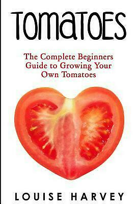 Tomatoes: The Complete Beginners Guide to Growing Your Own Tomatoes by Louise Ha