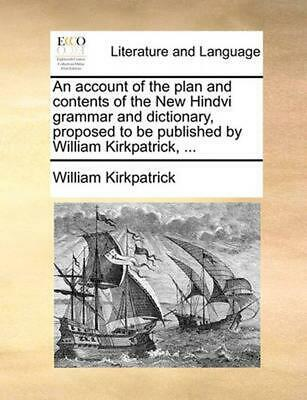 Account of the Plan and Contents of the New Hindvi Grammar a by William Kirkpatr