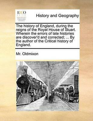 History of England, During the Reigns of the Royal House of Stuart. Wherein the