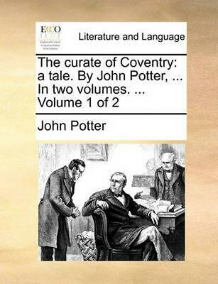 The Curate of Coventry: A Tale. by John Potter, ... in Two Volumes. ... Volume 1