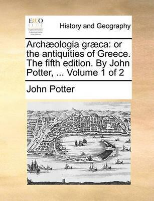 Archaeologia Graeca: Or the Antiquities of Greece. the Fifth Edition. by John Po