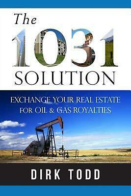 The 1031 Solution: Exchange Your Real Estate for Oil & Gas Royalties by Dirk Tod