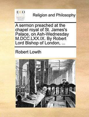 A Sermon Preached at the Chapel Royal of St. James's Palace, on Ash-Wednesday M.