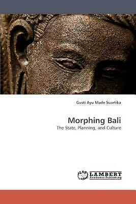 Morphing Bali: The State, Planning, and Culture by Gusti Ayu Made Suartika (Engl