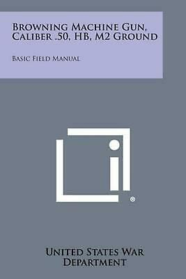 Browning Machine Gun, Caliber .50, Hb, M2 Ground: Basic Field Manual by United S