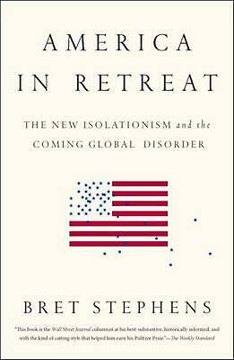 America in Retreat: The New Isolationism and the Coming Global Disorder by Bret