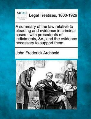 A Summary of the Law Relative to Pleading and Evidence in Criminal Cases : With
