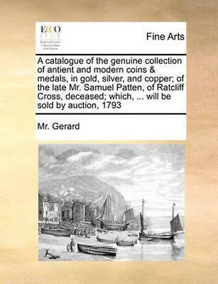 A Catalogue of the Genuine Collection of Antient and Modern Coins & Medals, in G
