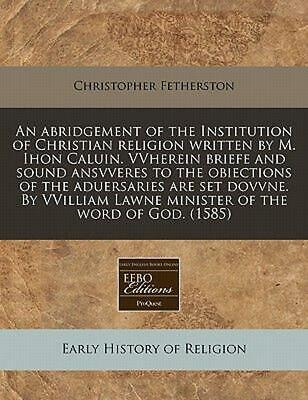 An Abridgement of the Institution of Christian Religion Written by M. Ihon Calui