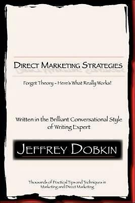 Direct Marketing Strategies: Forget Theory - Here's What Really Works! by Jeffre