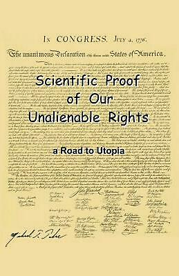 Scientific Proof of Our Unalienable Rights. a Road to Utopia by Michael T. Takac