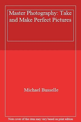 Master Photography: Take and Make Perfect Pictures By Michael Busselle
