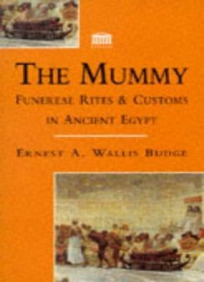 The Mummy: Funereal Rites and Customs in Ancient Egypt By Ernest A. Wallis Budg