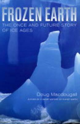 Frozen Earth: The Once and Future Story of Ice Ages by Doug Macdougall (English)