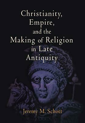 Christianity, Empire, and the Making of Religion in Late Antiquity by Jeremy M.