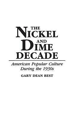 The Nickel and Dime Decade: American Popular Culture During the 1930s by Gary De