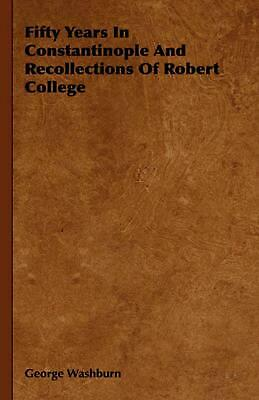 Fifty Years in Constantinople and Recollections of Robert College by George Wash
