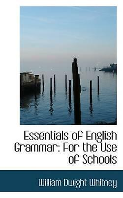 Essentials of English Grammar: For the Use of Schools by William Dwight Whitney