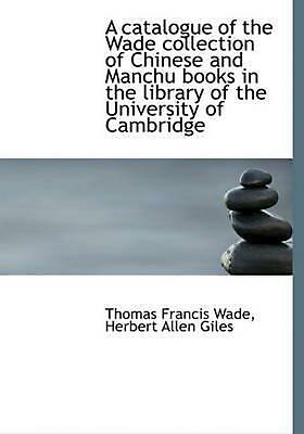 Catalogue of the Wade Collection of Chinese and Manchu Books by Thomas Francis W