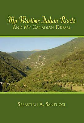 My Wartime Italian Roots and My Canadian Dream by Sebastian A. Santucci (English