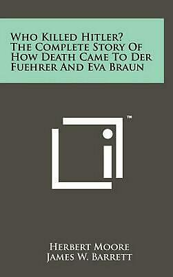 Who Killed Hitler? the Complete Story of How Death Came to Der Fuehrer and Eva B