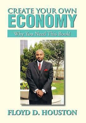 Create Your Own Economy: Why You Need This Book! by Floyd D. Houston (English) H