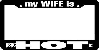 My wife is hot psychotic psycHOTic lol funny rude License Plate Frame