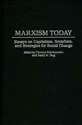 Marxism Today: Essays on Capitalism, Socialism, and Strategies for Social Change