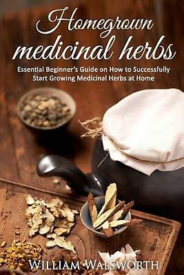 Homegrown Medicinal Herbs: Essential Beginner's Guide on How to Succesfully Star