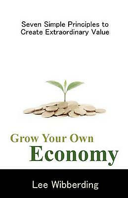 Grow Your Own Economy: Seven Simple Principles to Create Extraordinary Value by