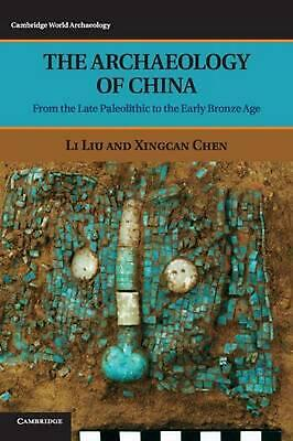The Archaeology of China: From the Late Paleolithic to the Early Bronze Age by L