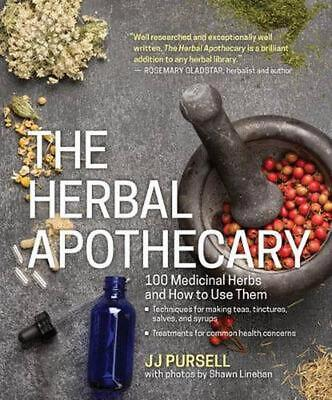 The Herbal Apothecary: 100 Medicinal Herbs and How to Use Them by J.J. Pursell (