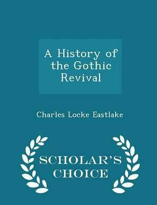 NEW History of the Gothic Revival - Scholar's Choice Edition by Charles Locke Ea