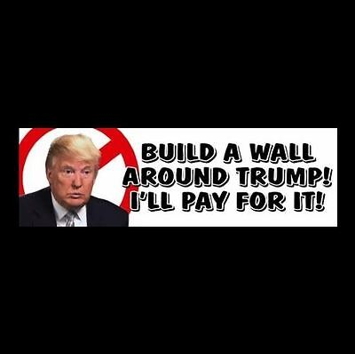 "Funny ""BUILD A WALL AROUND TRUMP! I'LL PAY FOR IT!"" Anti Donald BUMPER STICKER"