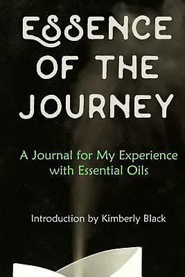 Essence of the Journey: A Journal for My Experience with Essential Oils by Kimbe