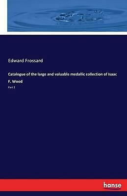 Catalogue of the Large and Valuable Medallic Collection of Isaac F. Wood by Edwa