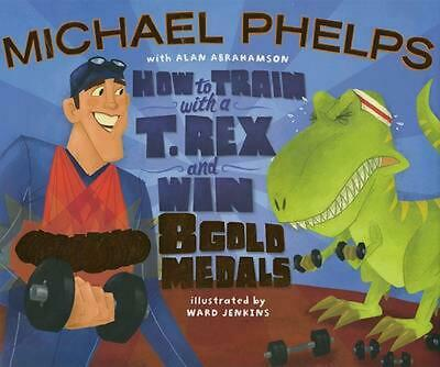 How to Train with a T. Rex and Win 8 Gold Medals by Michael Phelps Hardcover Boo