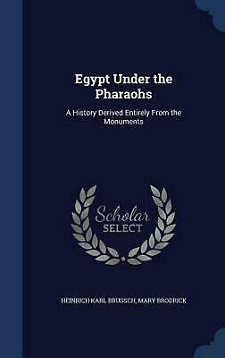 Egypt Under the Pharaohs: A History Derived Entirely from the Monuments by Heinr