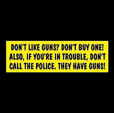"""DON'T LIKE GUNS? DON'T BUY ONE! DON'T CALL THE POLICE"" rights STICKER decal NRA"