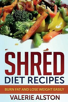 Shred Diet Recipes: Burn Fat and Lose Weight Easily by Valerie Alston (English)