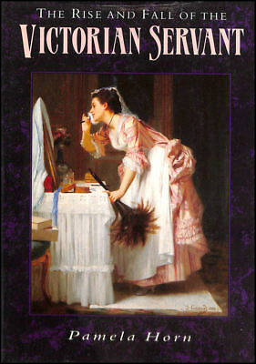 The Rise and Fall of the Victorian Servant by Horn, Pamela